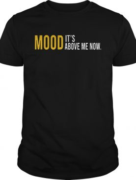 Mood Its Above Me Now Funny TShirt