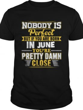 Nobody is perfect June youre pretty damn close shirt
