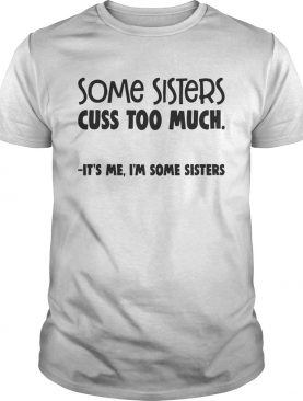 Some Sisters Cuss Too Much Its Me Im Some Sisters Shirt