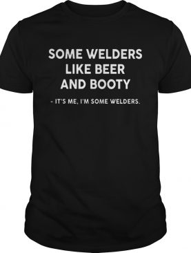 Some Welders Like Beer And Booty Its Me Im Some Welders shirt