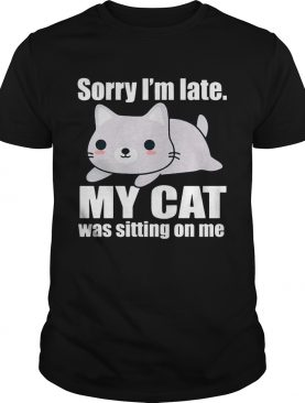 Sory Im late My Cat Was Sitting on Me Shirt