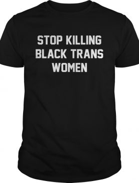 Stop killing black trans women shirt