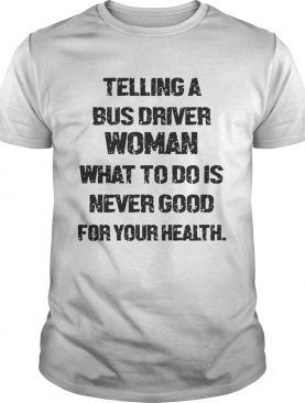 Telling A Bus Driver Woman What To Do Is Never Good For Your Health shirt
