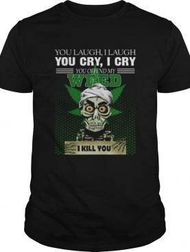 You laugh I laugh you cry I cry you take my weed I kill you shirt