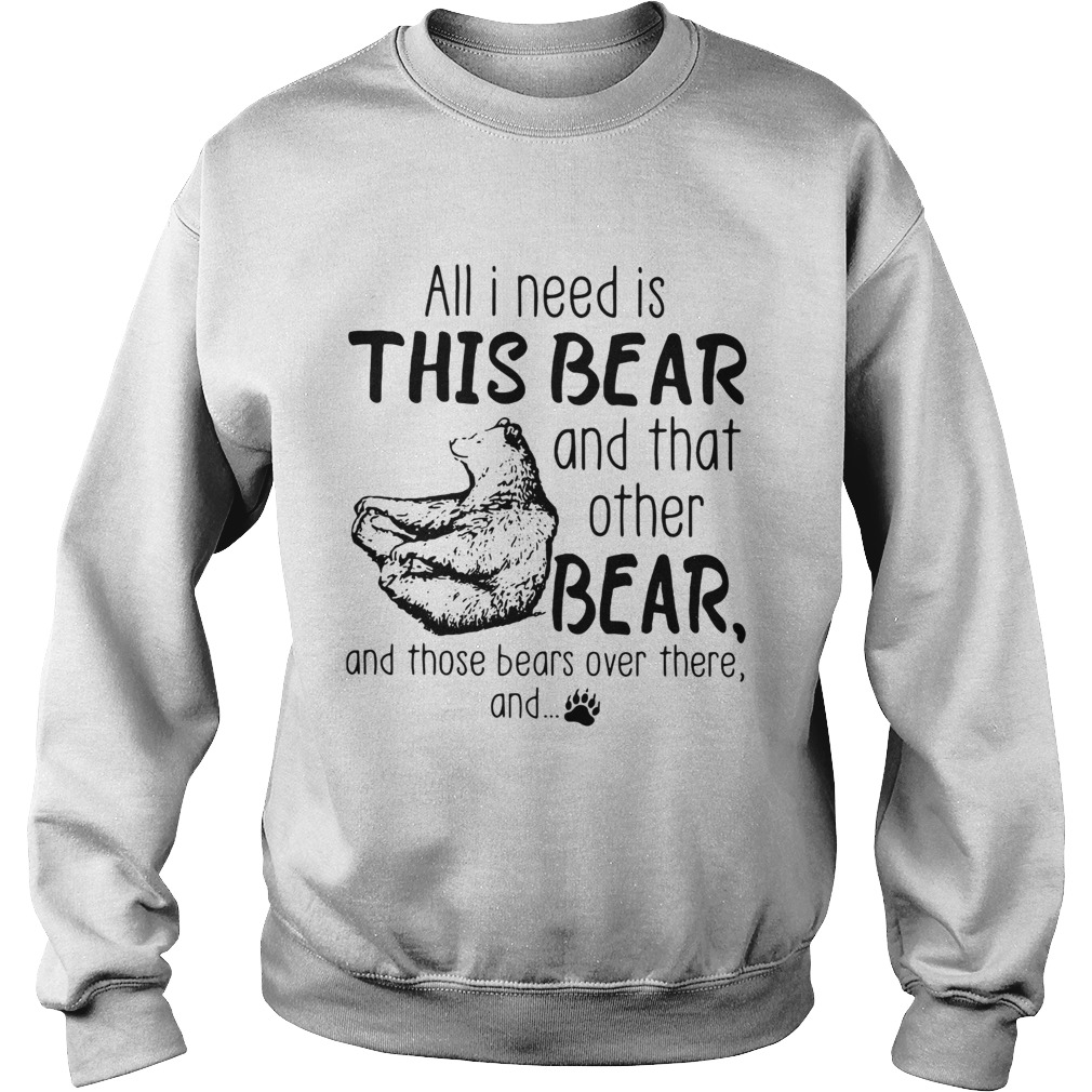 All I need is this bear and that other bear  Sweatshirt