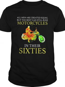 All men are created equal but the best can still ride motorcycles in their sixties shirt