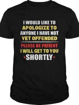 Anyone I have not yet offended I will get to you shortly shirt