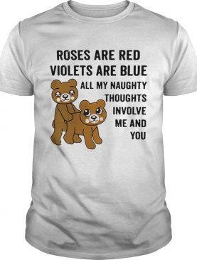 Bear roses are red violets are blue all my naughty thoughts involve shirt