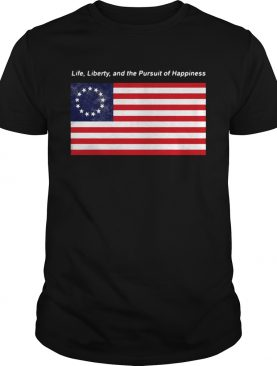 Betsy Ross flag life Liberty and the Pursuit of Happiness shirt