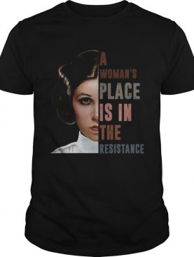 Carrie Fisher A womans place is in the resistance shirt