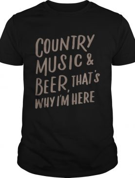 Country Music And Beer Thats Why Im Here shirt