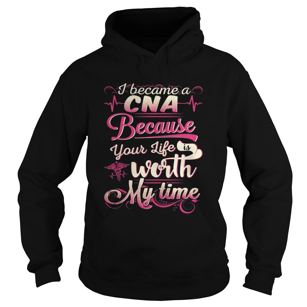 I became a CNA because your life is worth my time Hoodie