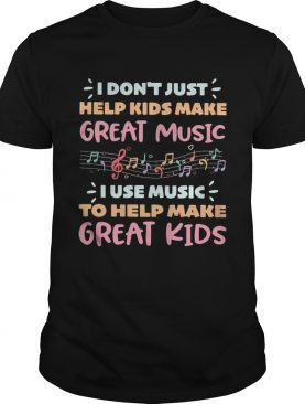 I dont just help kids make great music I use music to help make shirt