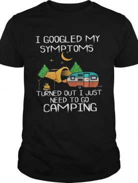 I goodled my symptoms turned out i just need to go camping shirt