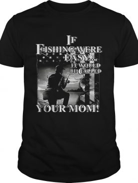If fishing were easy it would be called your mom shirt
