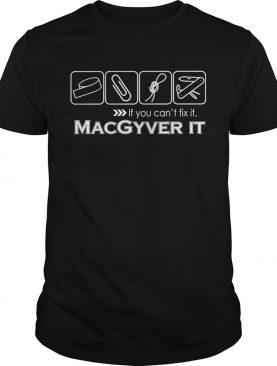 If you cant fix it Macgyver it shirt