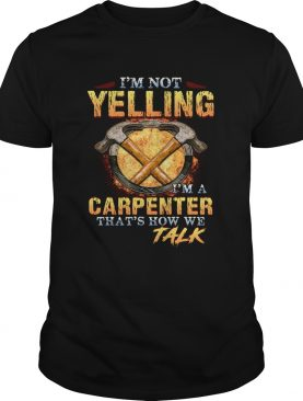 Im not yelling Im a carpenter thats how we talk shirt