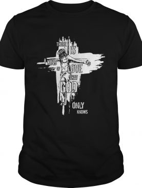 Jesus there is a kind of love that God only knows shirt