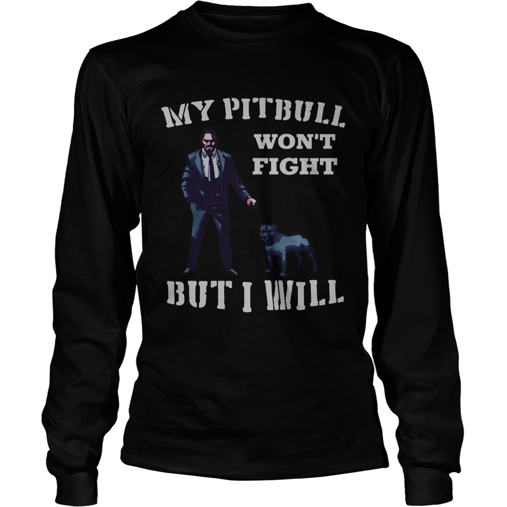 John Wick 3 My Pitbull wont fight but I will LongSleeve