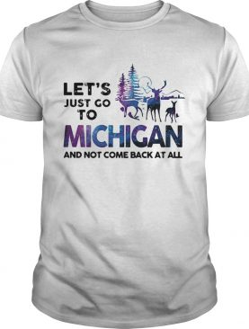 Lets just go to Michigan and not come back at all shirt
