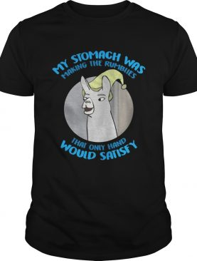 My Stomach was making the rumblies that only hand would satisfy shirt