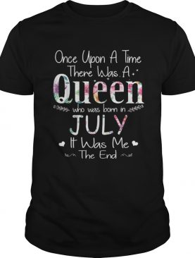 Once Upon A Time There Was A Queen Who Was Born In July It Was Me The End Floral Front shirt