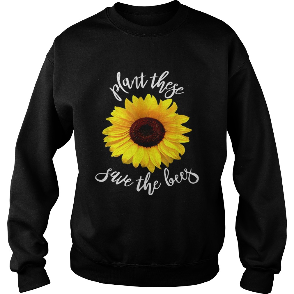Plant These Save The Bees Sunflower Flowers Sweatshirt