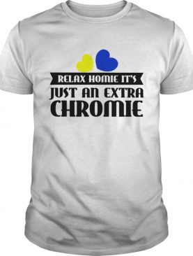 Relax homie its just an extra chromie shirt