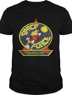 Space Force Trump lets just shoot him into the sun shirt