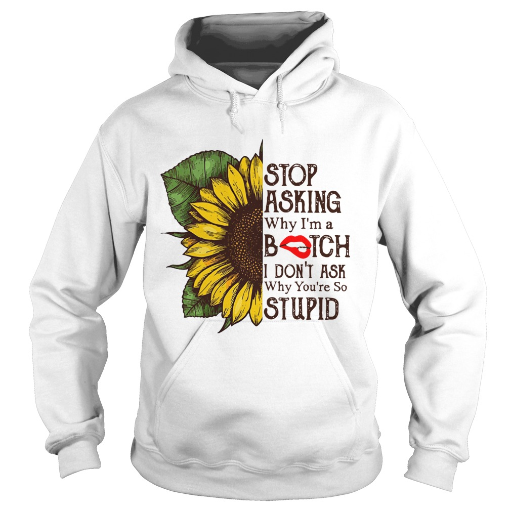 Sunflower stop asking why Im a bitch I dont ask why youre so stupid Hoodie