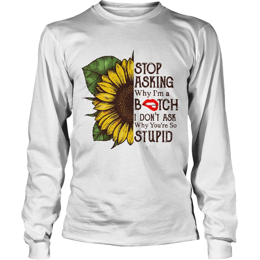 Sunflower stop asking why Im a bitch I dont ask why youre so stupid LongSleeve