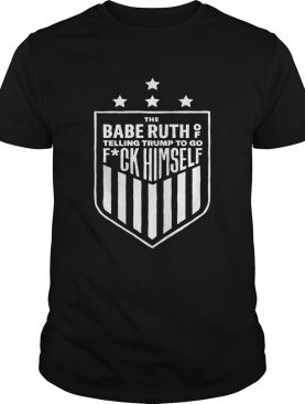 The babe ruth of telling Trump to go fuck himself shirt