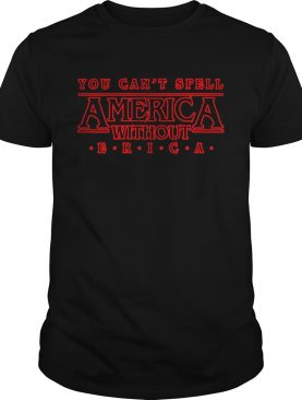 You cant spell America without ERICA Stranger Things shirt
