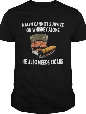 A man cannot survive on whiskey alone he also needs cigars shirt