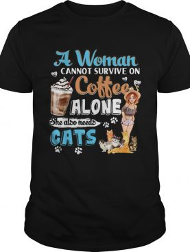Awesome A Woman Cant Survive On Coffee Alone She Alos Needs Cats shirt
