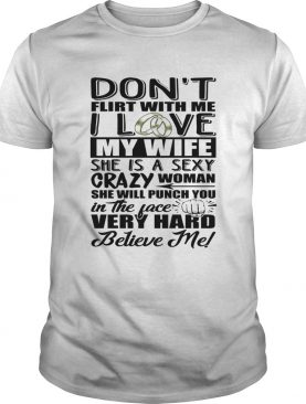 Dont Flirt With Me I Love My Wife She Is A Sexy Crazy Woman She Will Punch You In The Face Shirt