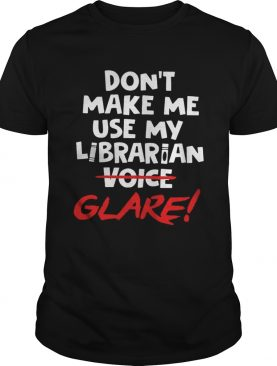 Dont make me use my librarian voice glare shirt