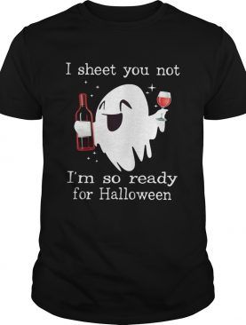 Ghost drink wine I sheet you not Im so ready for Halloween shirt