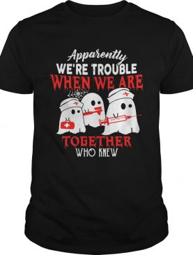 Ghost nurse apparently were trouble when we are together who knew shirt