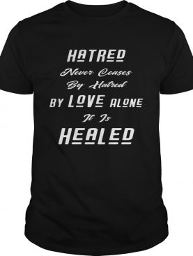 Hatred Never Ceases By Hatred By Love Alone It Is Healed Black shirt