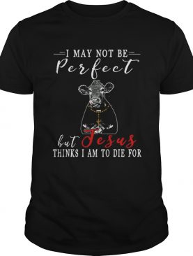 I May Not Be Perfect But Jesus Thinks I Am To Die For Cow Tshirt