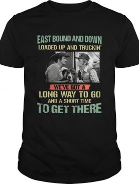 Smokey and the Bandit Eastbound and down loaded up and truckin long way to go shirt