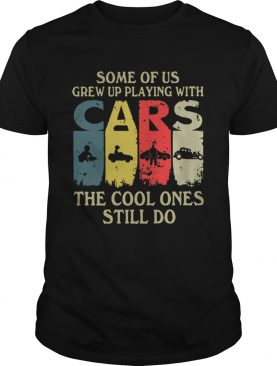 Some of us grew up playing with cars the cool ones still do vintage shirt
