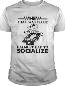 Whew that was close I almost had to socialize Skellington shirt