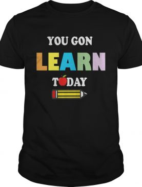 You GonLearn Today Teacher Gift Back To School Love Gift TShirt