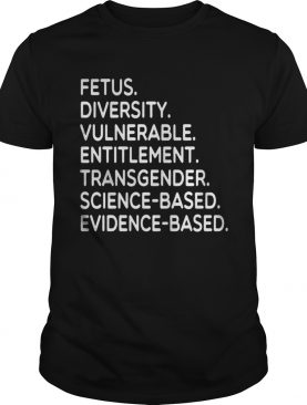 Fetus Diversity Vulnerable Entitlement Transgender Science Evidence Based Tee Shirt