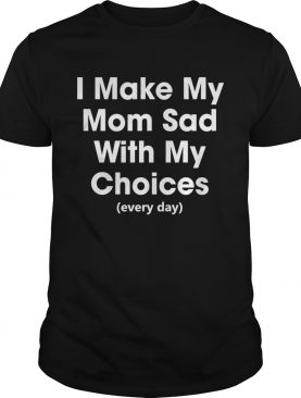 I Make My Mom Sad With My Choices Every Day Funny Shirt