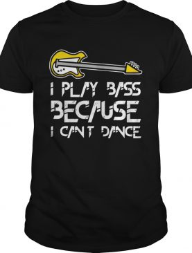 I play bass guitar because I cant dance shirt