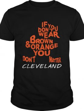 If you dont wear brown and orange you dont matter Cleveland shirt