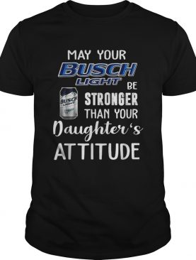 May your Busch Light be stronger than your daughters attitude shirt
